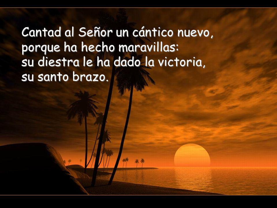 Cantad al Señor un cántico nuevo, porque ha hecho maravillas: su diestra le ha dado la victoria, su santo brazo.