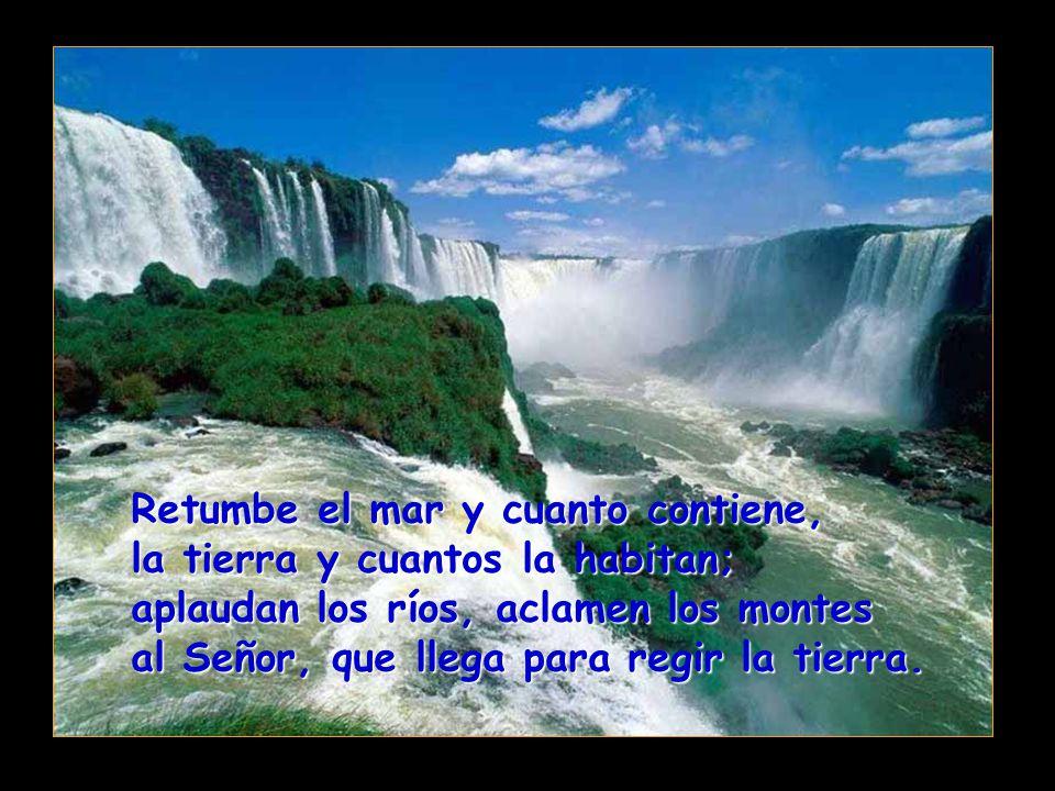 Retumbe el mar y cuanto contiene, la tierra y cuantos la habitan; aplaudan los ríos, aclamen los montes al Señor, que llega para regir la tierra.