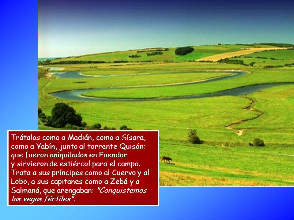 Trátalos como a Madián, como a Sísara, como a Yabín, junto al torrente Quisón: que fueron aniquilados en Fuendor y sirvieron de estiércol para el campo.