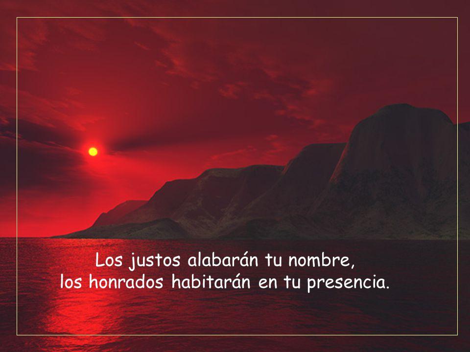 Los justos alabarán tu nombre, los honrados habitarán en tu presencia.