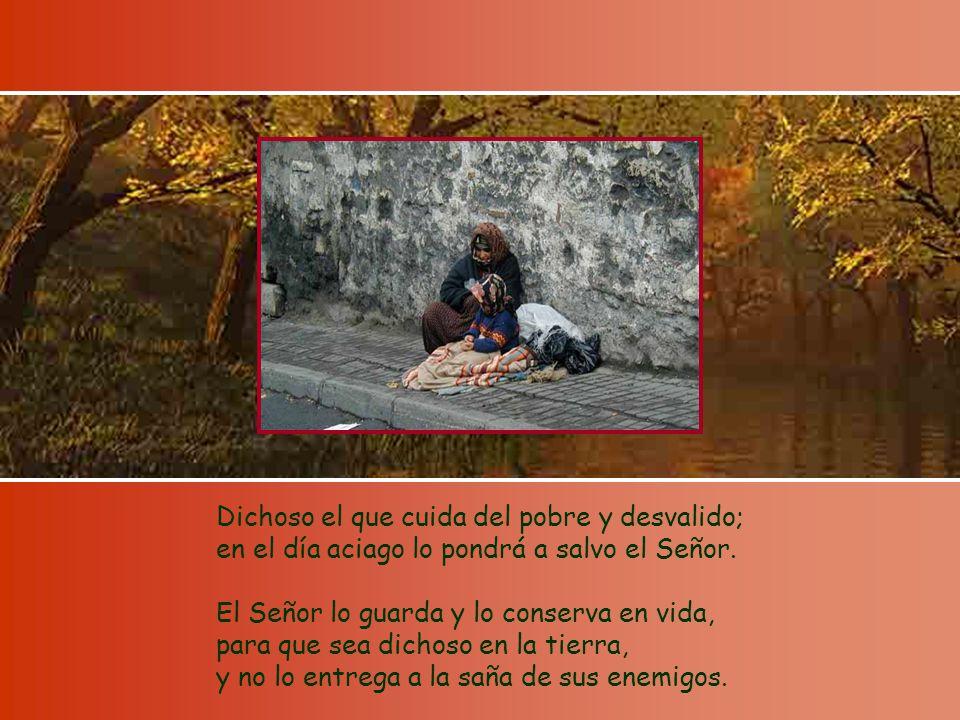 Dichoso el que cuida del pobre y desvalido; en el día aciago lo pondrá a salvo el Señor.