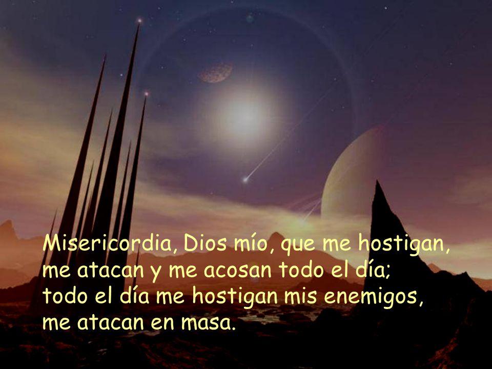 Misericordia, Dios mío, que me hostigan, me atacan y me acosan todo el día; todo el día me hostigan mis enemigos, me atacan en masa.
