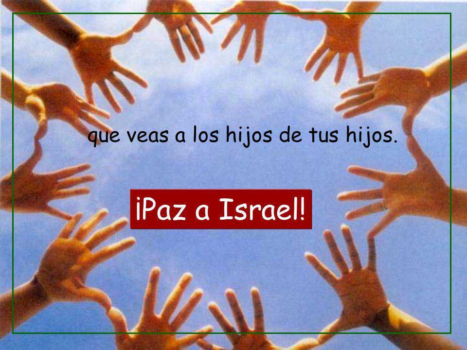 que veas a los hijos de tus hijos. ¡Paz a Israel!