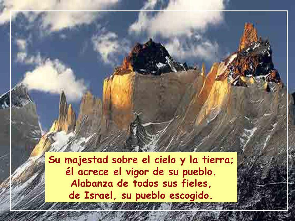 Su majestad sobre el cielo y la tierra; él acrece el vigor de su pueblo.