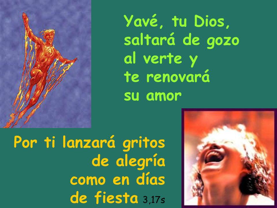 Yavé, tu Dios, saltará de gozo al verte y te renovará su amor Por ti lanzará gritos de alegría como en días de fiesta 3,17s