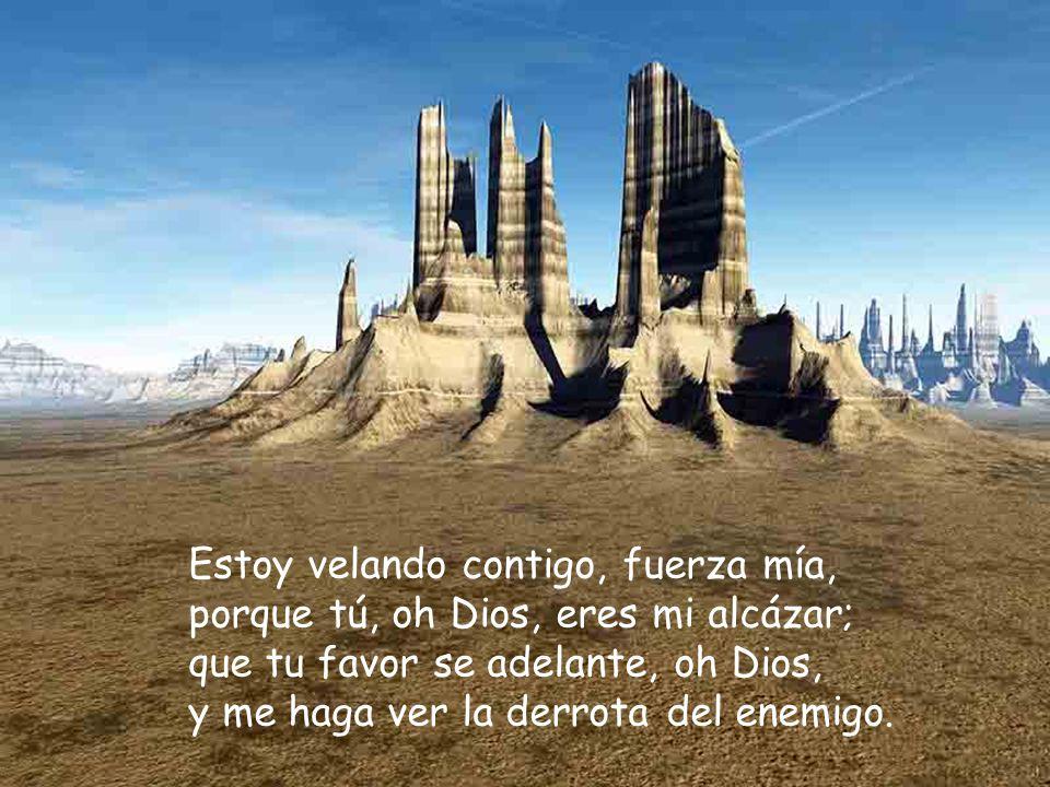 Estoy velando contigo, fuerza mía, porque tú, oh Dios, eres mi alcázar; que tu favor se adelante, oh Dios, y me haga ver la derrota del enemigo.