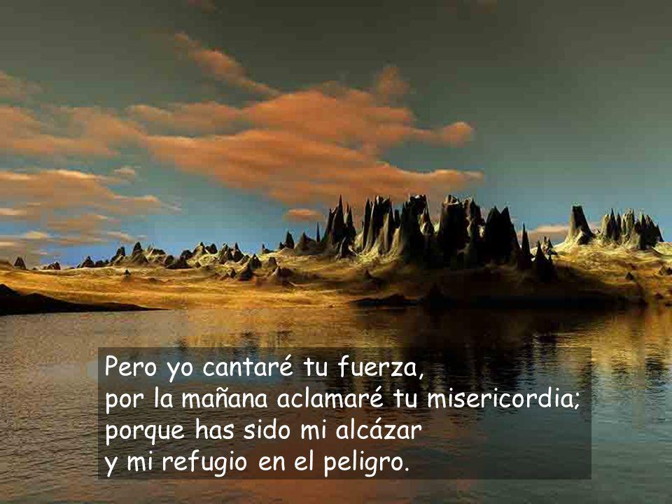 Pero yo cantaré tu fuerza, por la mañana aclamaré tu misericordia; porque has sido mi alcázar y mi refugio en el peligro.
