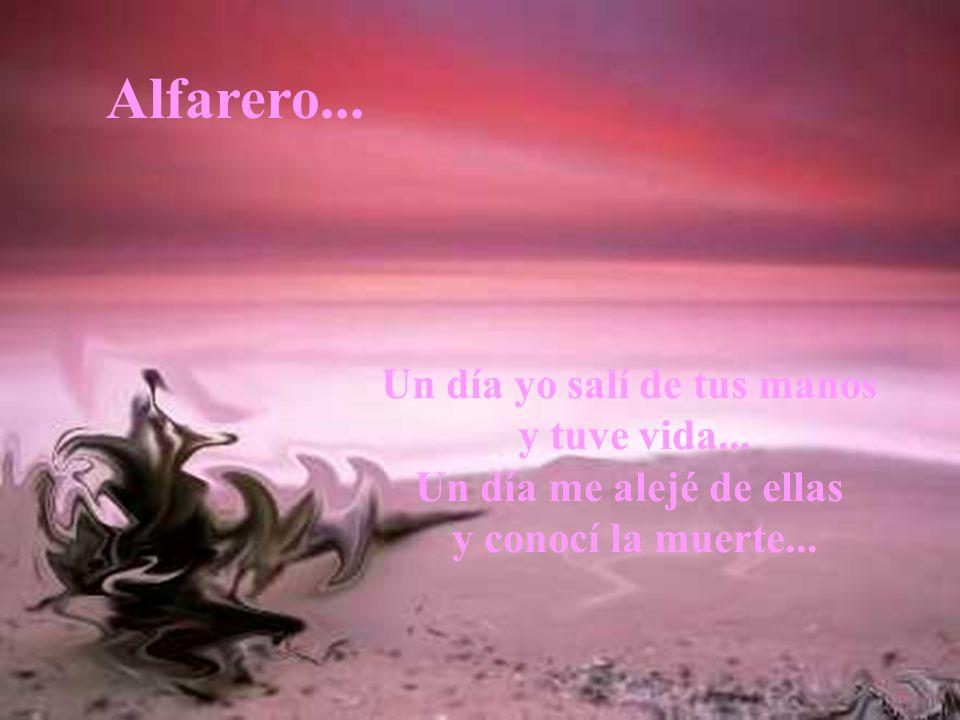Un día yo salí de tus manos y tuve vida...Un día me alejé de ellas y conocí la muerte...