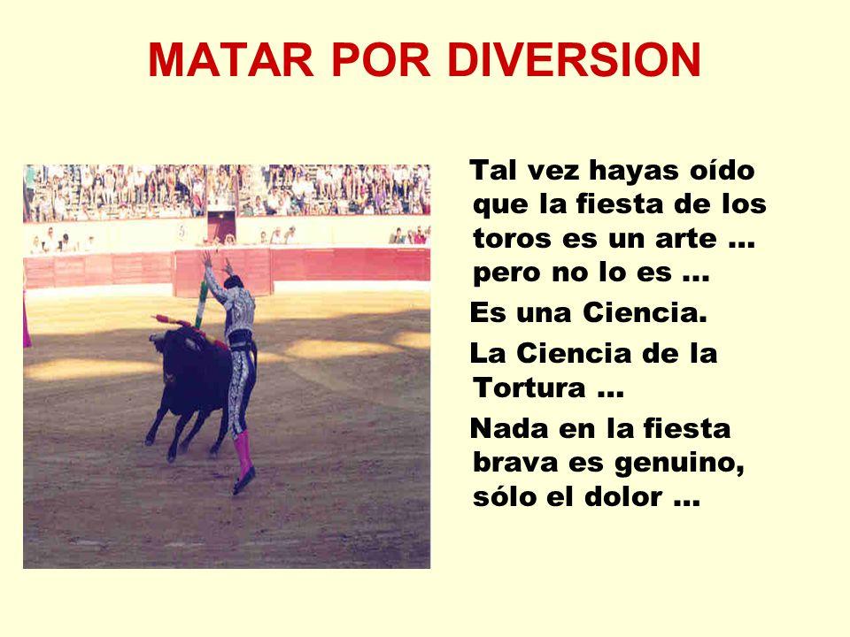 MATAR POR DIVERSION Tal vez hayas oído que la fiesta de los toros es un arte … pero no lo es... Es una Ciencia. La Ciencia de la Tortura … Nada en la