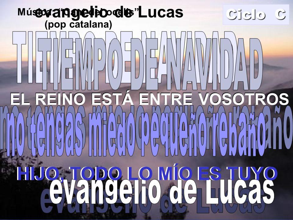 EL REINO ESTÁ ENTRE VOSOTROS HIJO, TODO LO MÍO ES TUYO evangelio de Lucas EL REINO ESTÁ ENTRE VOSOTROS Ciclo C HIJO, TODO LO MÍO ES TUYO Música: Cant del ocells (pop catalana)