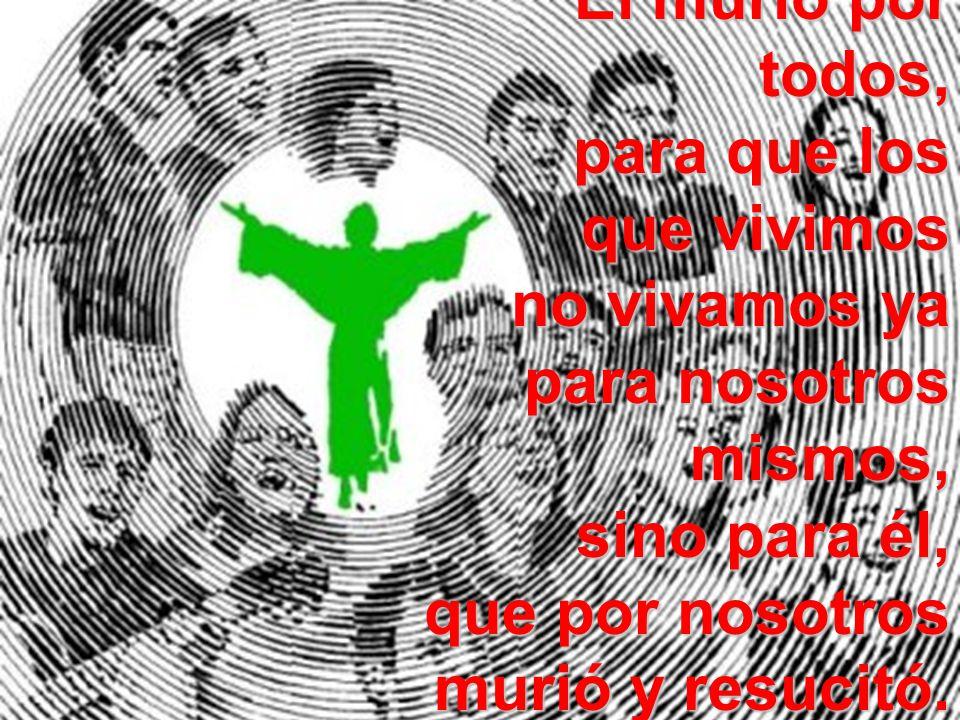 El murió por todos, para que los que vivimos no vivamos ya para nosotros mismos, sino para él, que por nosotros murió y resucitó. 2Cor 5,14-15