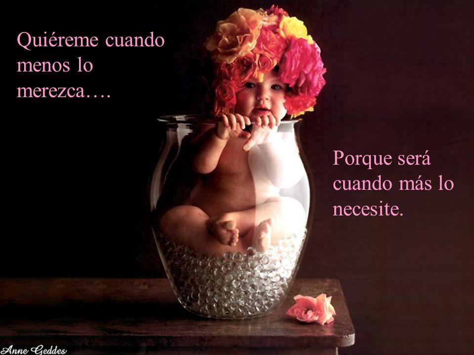 Quiéreme cuando menos lo merezca…. Porque será cuando más lo necesite.