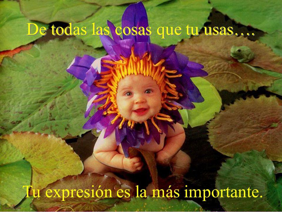 De todas las cosas que tu usas…. Tu expresión es la más importante.