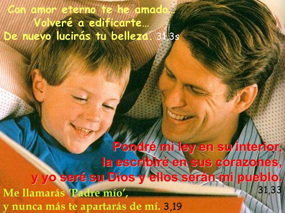 Con amor eterno te he amado… Volveré a edificarte… De nuevo lucirás tu belleza. 31,3s Me llamarás Padre mío, y nunca más te apartarás de mí. 3,19 Pond