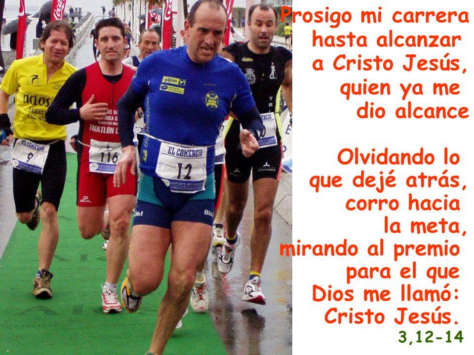 Prosigo mi carrera hasta alcanzar a Cristo Jesús, quien ya me dio alcance Olvidando lo que dejé atrás, corro hacia la meta, mirando al premio para el