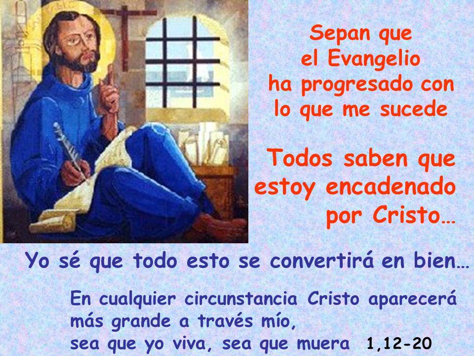 Sepan que el Evangelio ha progresado con lo que me sucede Yo sé que todo esto se convertirá en bien… Todos saben que estoy encadenado por Cristo… En c
