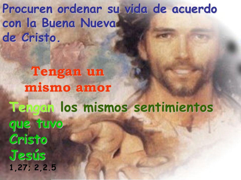 Procuren ordenar su vida de acuerdo con la Buena Nueva de Cristo. Tengan un mismo amor Tengan los mismos sentimientos que tuvo CristoJesús 1,27; 2,2.5