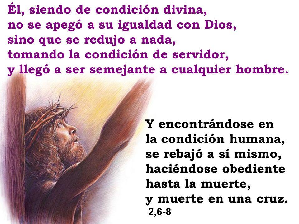 Él, siendo de condición divina, no se apegó a su igualdad con Dios, sino que se redujo a nada, tomando la condición de servidor, y llegó a ser semejan