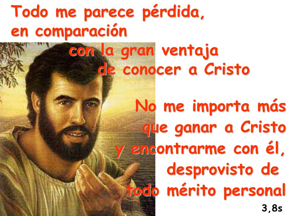 Todo me parece pérdida, en comparación con la gran ventaja de conocer a Cristo No me importa más que ganar a Cristo y encontrarme con él, desprovisto