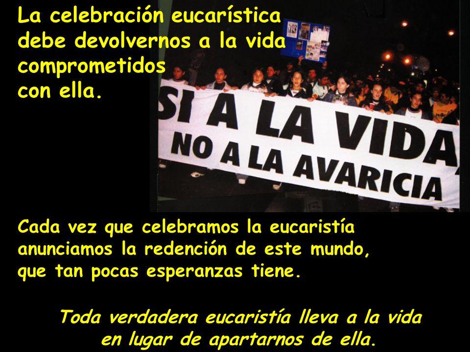 La celebración eucarística debe devolvernos a la vida comprometidos con ella. Cada vez que celebramos la eucaristía anunciamos la redención de este mu