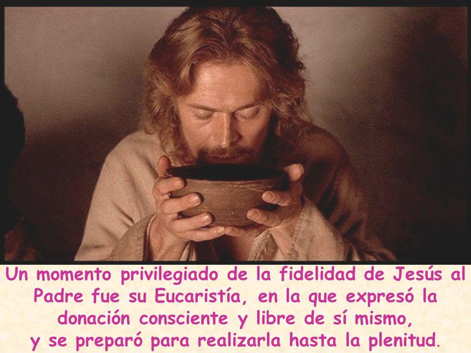 Un momento privilegiado de la fidelidad de Jesús al Padre fue su Eucaristía, en la que expresó la donación consciente y libre de sí mismo, y se prepar