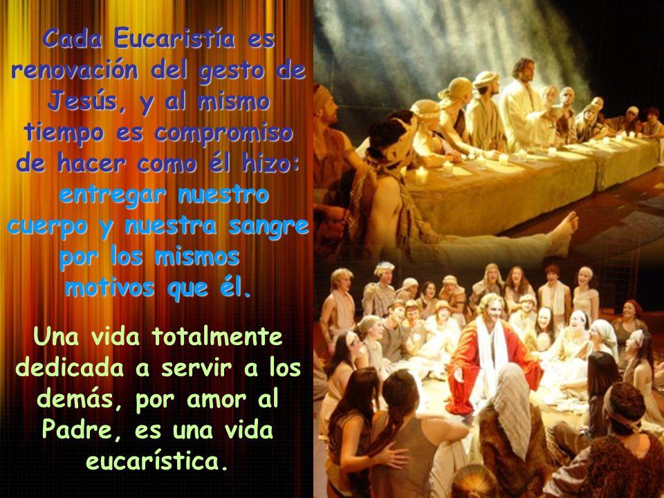 Cada Eucaristía es renovación del gesto de Jesús, y al mismo tiempo es compromiso de hacer como él hizo: entregar nuestro cuerpo y nuestra sangre entr