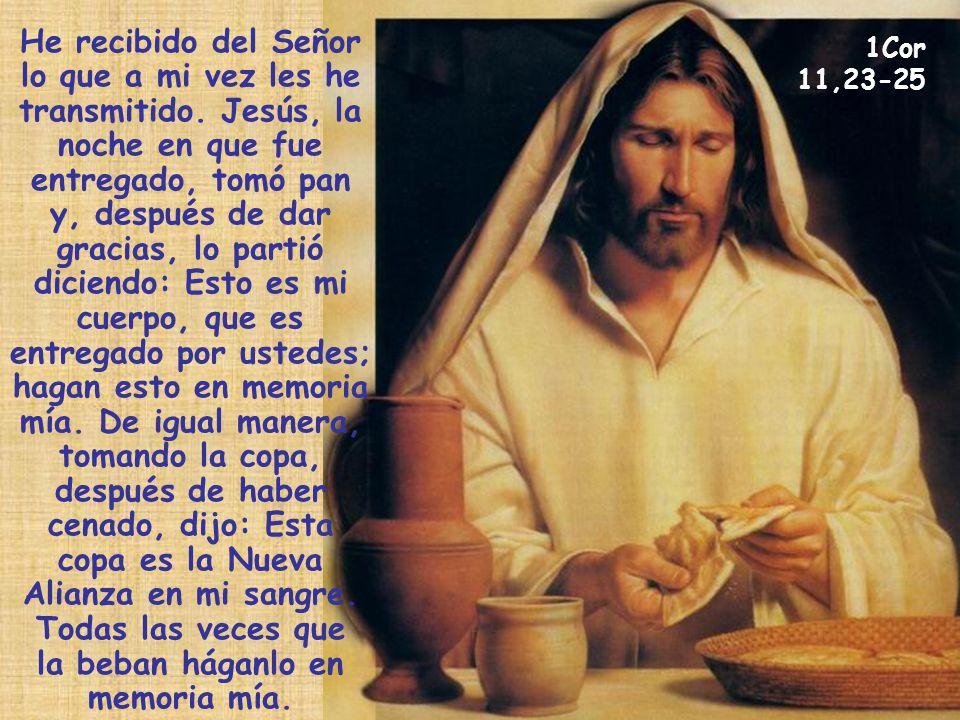 He recibido del Señor lo que a mi vez les he transmitido. Jesús, la noche en que fue entregado, tomó pan y, después de dar gracias, lo partió diciendo