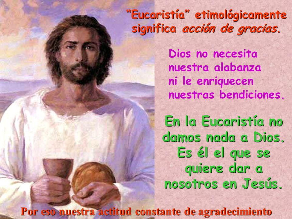 Dios no necesita nuestra alabanza ni le enriquecen nuestras bendiciones. En la Eucaristía no damos nada a Dios. Es él el que se quiere dar a nosotros