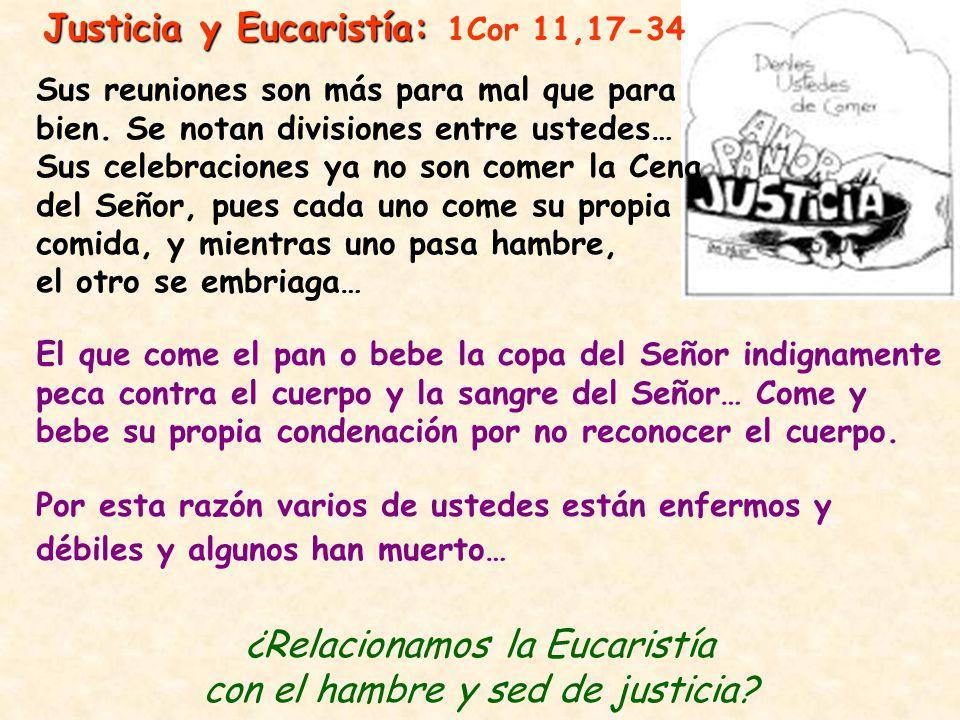 Justicia y Eucaristía: Justicia y Eucaristía: 1Cor 11,17-34 Sus reuniones son más para mal que para bien. Se notan divisiones entre ustedes… Sus celeb