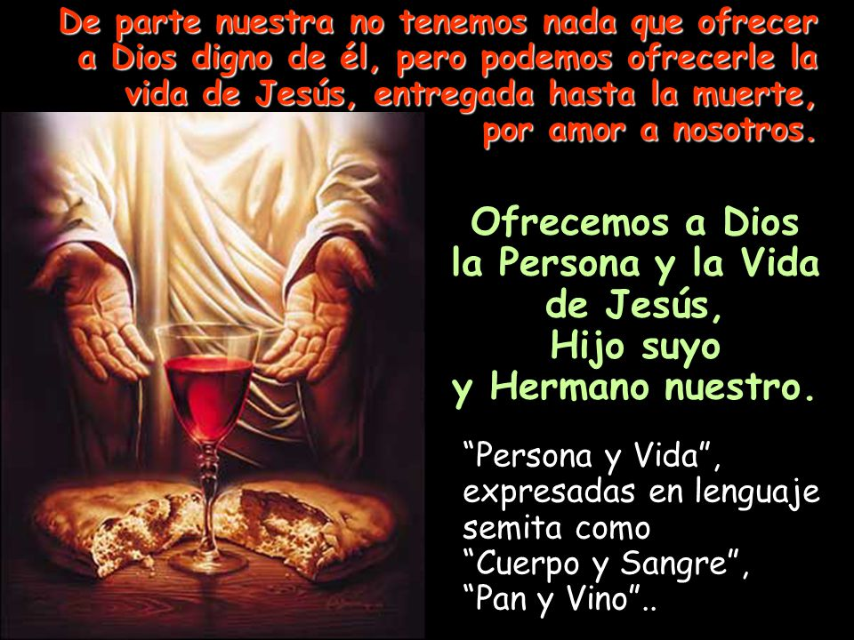 De parte nuestra no tenemos nada que ofrecer a Dios digno de él, pero podemos ofrecerle la vida de Jesús, entregada hasta la muerte, por amor a nosotros.