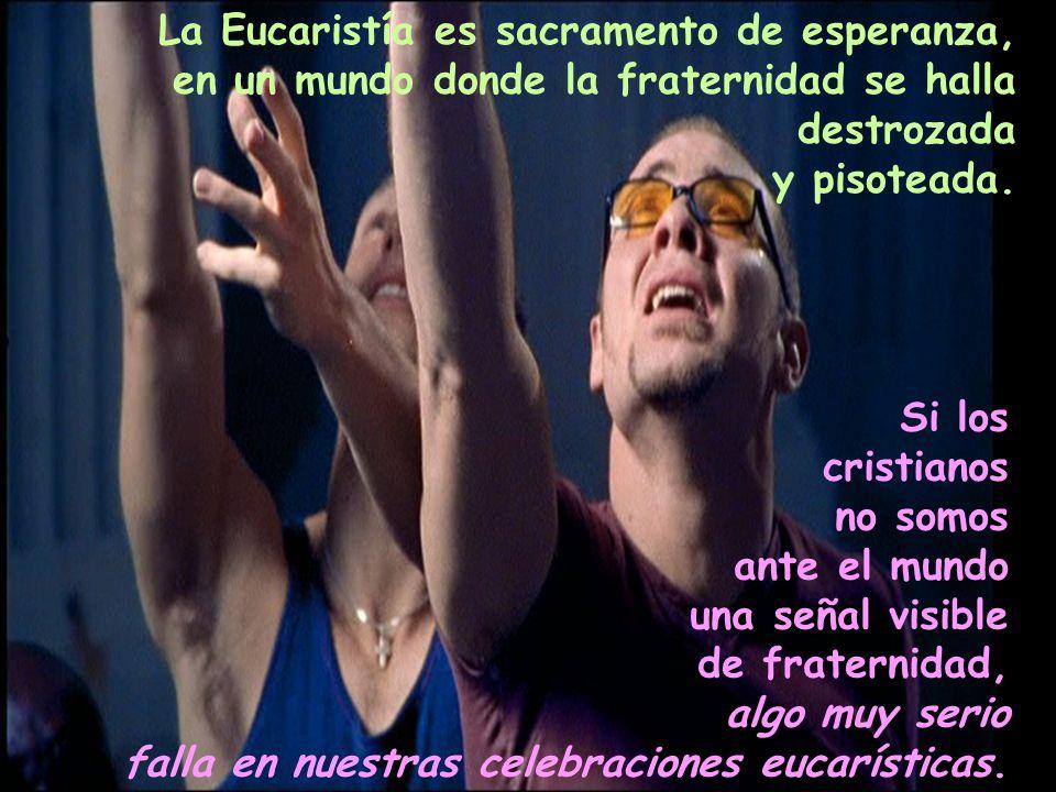 La Eucaristía es sacramento de esperanza, en un mundo donde la fraternidad se halla destrozada y pisoteada. Si los cristianos no somos ante el mundo u