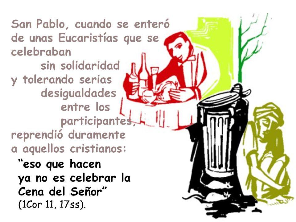eso que hacen ya no es celebrar la Cena del Señor (1Cor 11, 17ss). San Pablo, cuando se enteró de unas Eucaristías que se celebraban sin solidaridad y