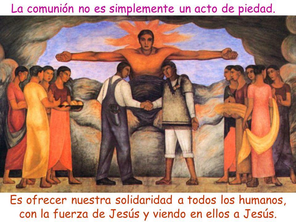 La comunión no es simplemente un acto de piedad. Es ofrecer nuestra solidaridad a todos los humanos, con la fuerza de Jesús y viendo en ellos a Jesús.