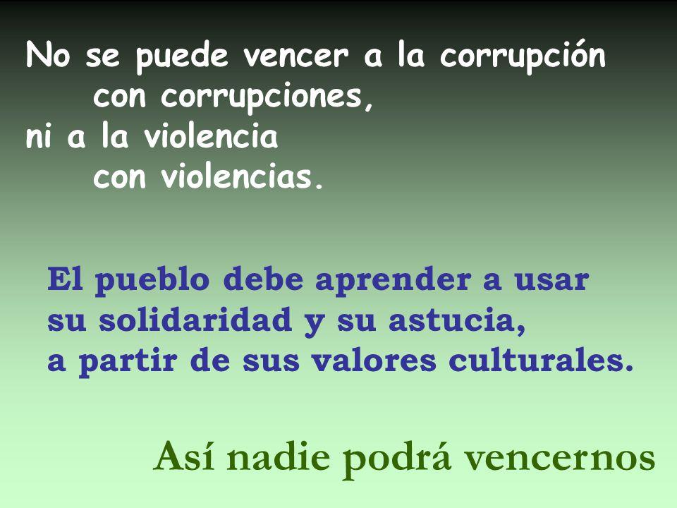 No se puede vencer a la corrupción con corrupciones, ni a la violencia con violencias. El pueblo debe aprender a usar su solidaridad y su astucia, a p