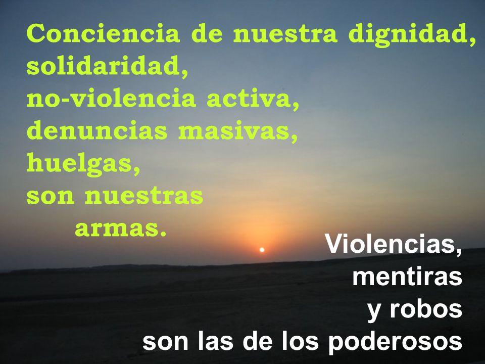 Conciencia de nuestra dignidad, solidaridad, no-violencia activa, denuncias masivas, huelgas, son nuestras armas. Violencias, mentiras y robos son las