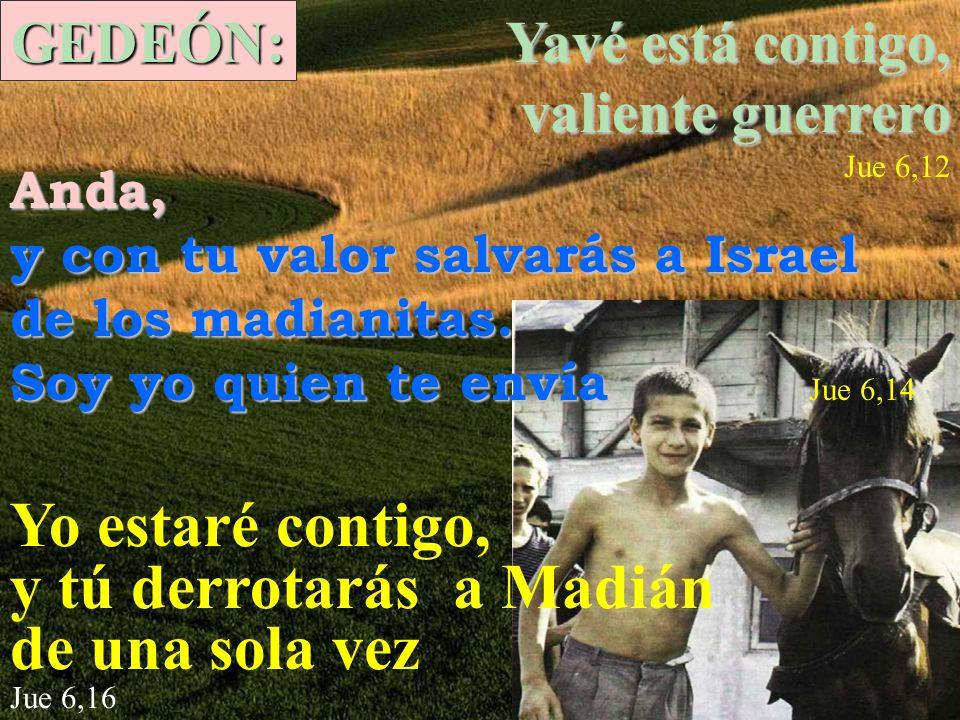 GEDEÓN: Yavé está contigo, valiente guerrero Jue 6,12 Anda, y con tu valor salvarás a Israel de los madianitas.