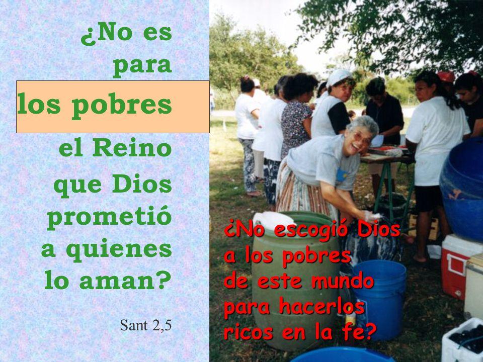 ¿No escogió Dios a los pobres de este mundo para hacerlos ricos en la fe? ¿No es para los pobres el Reino que Dios prometió a quienes lo aman? Sant 2,