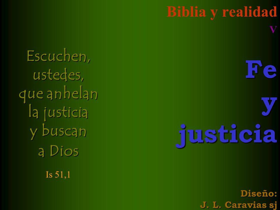 Biblia y realidad VFeyjusticia Diseño: J. L. Caravias sj Escuchen, ustedes, que anhelan la justicia y buscan a Dios Is 51,1