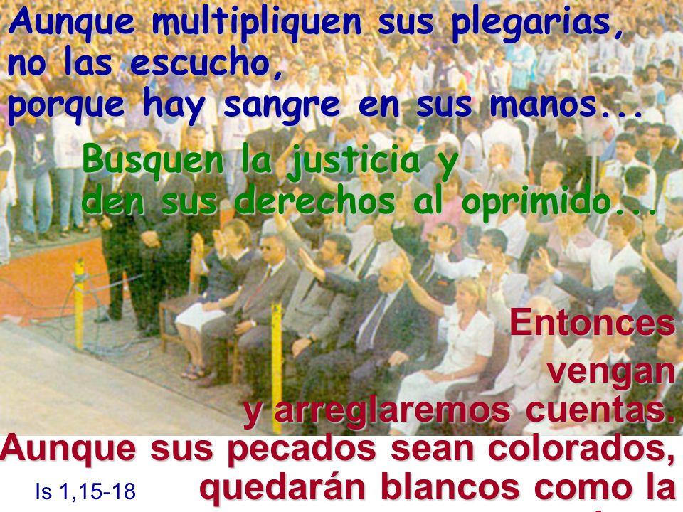 Busquen la justicia y den sus derechos al oprimido... Entonces vengan y arreglaremos cuentas. Aunque sus pecados sean colorados, Is 1,15-18 quedarán b