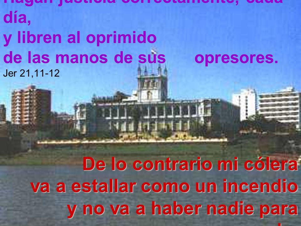 Hagan justicia correctamente, cada día, y libren al oprimido de las manos de sus opresores. Jer 21,11-12De lo contrario mi cólera va a estallar como u