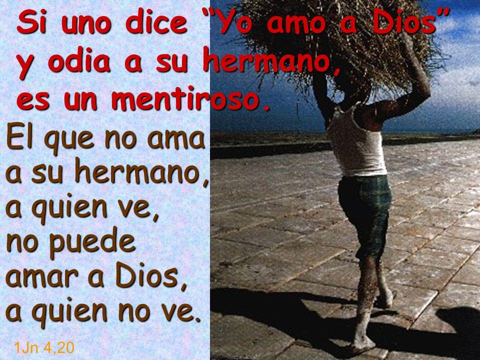 El que no ama a su hermano, a quien ve, no puede amar a Dios, a quien no ve. 1Jn 4,20 Si uno dice Yo amo a Dios y odia a su hermano, es un mentiroso.