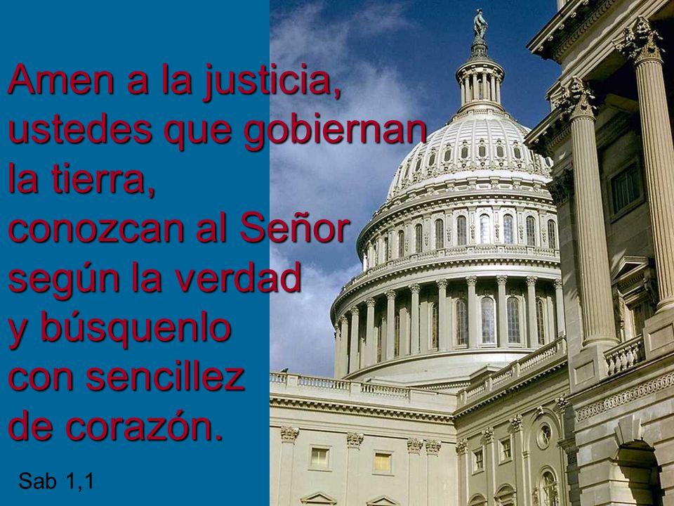 Amen a la justicia, ustedes que gobiernan la tierra, conozcan al Señor según la verdad y búsquenlo con sencillez de corazón. Sab 1,1