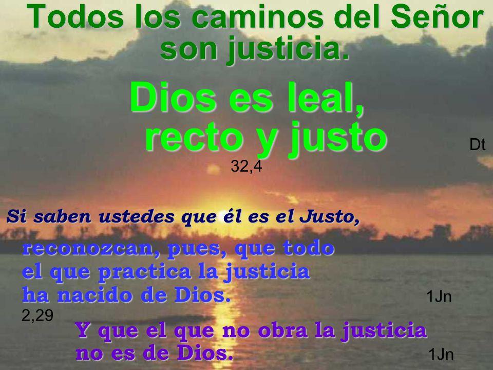 Todos los caminos del Señor son justicia. Si saben ustedes que él es el Justo, reconozcan, pues, que todo el que practica la justicia ha nacido de Dio