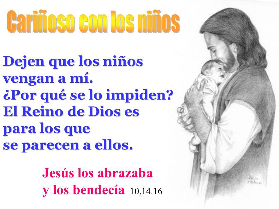Dejen que los niños vengan a mí. ¿Por qué se lo impiden? El Reino de Dios es para los que se parecen a ellos. Jesús los abrazaba y los bendecía 10,14.