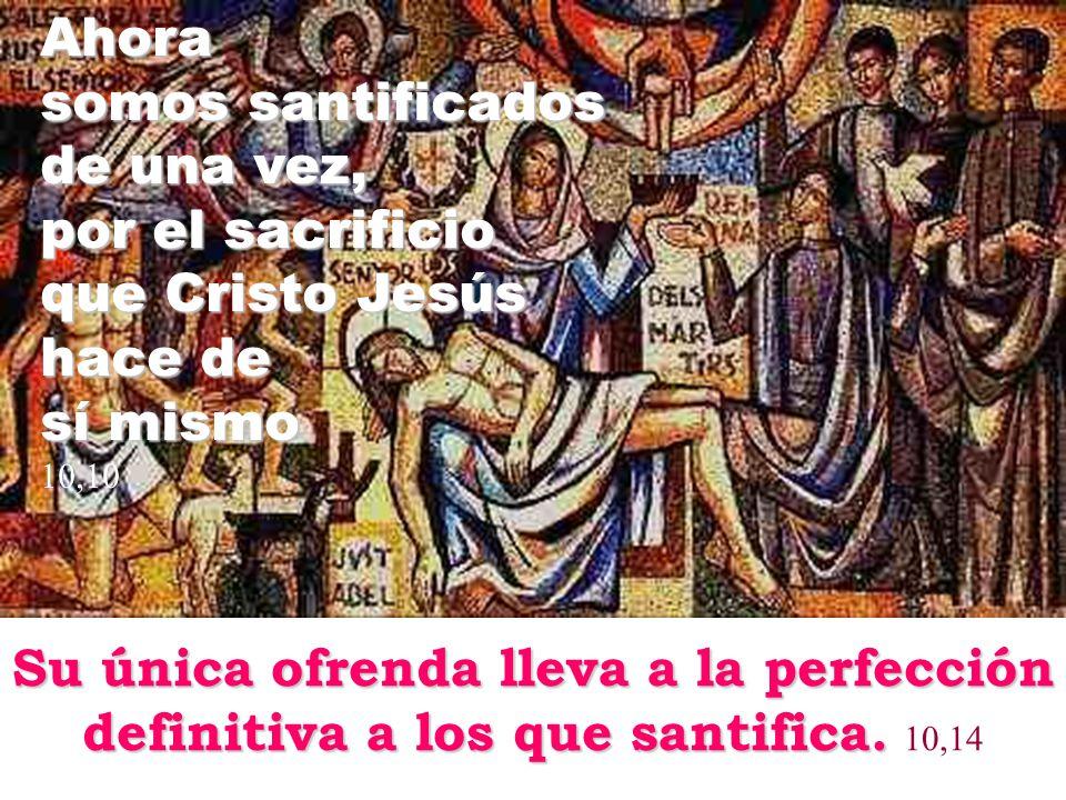 Ahora somos santificados de una vez, por el sacrificio que Cristo Jesús hace de sí mismo 10,10 Su única ofrenda lleva a la perfección definitiva a los