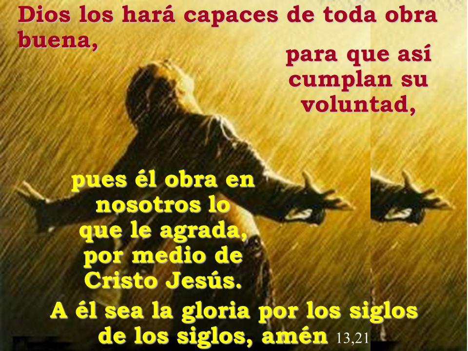 Dios los hará capaces de toda obra buena, para que así cumplan su voluntad, A él sea la gloria por los siglos de los siglos, amén de los siglos, amén