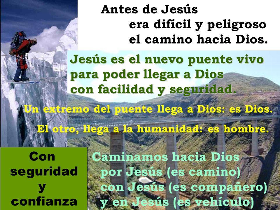 Antes de Jesús era difícil y peligroso el camino hacia Dios.Jesús es el nuevo puente vivo para poder llegar a Dios con facilidad y seguridad. Caminamo