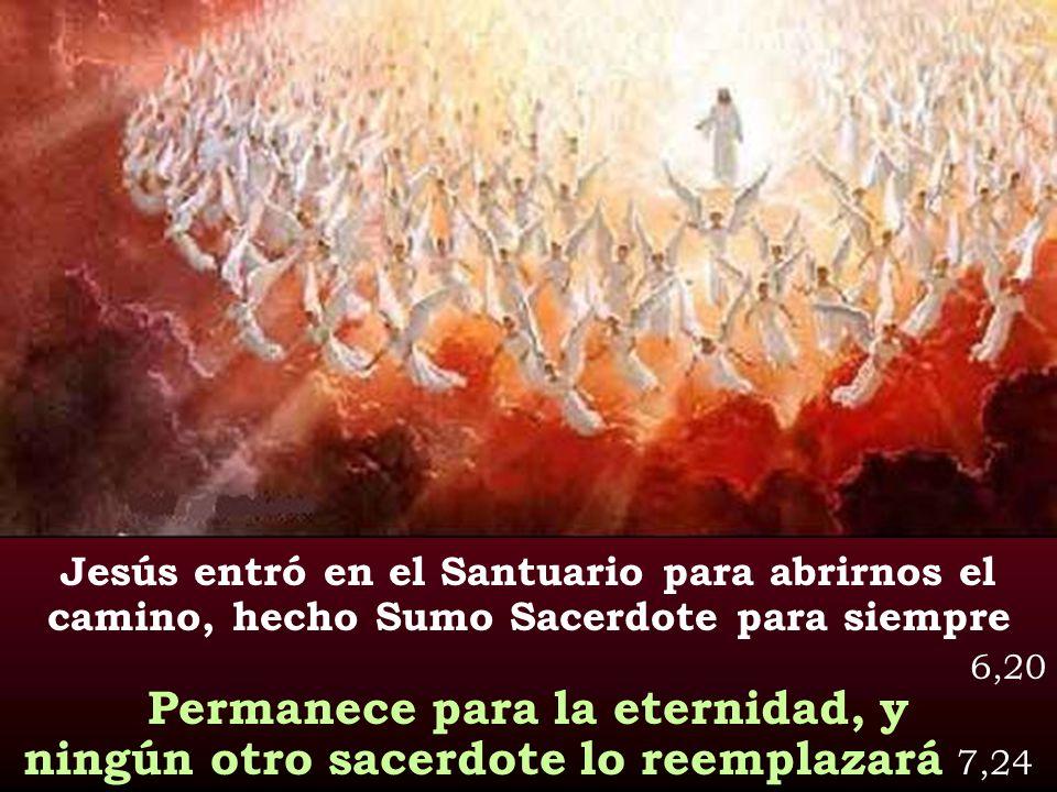Jesús entró en el Santuario para abrirnos el camino, hecho Sumo Sacerdote para siempre 6,20 Permanece para la eternidad, y ningún otro sacerdote lo re