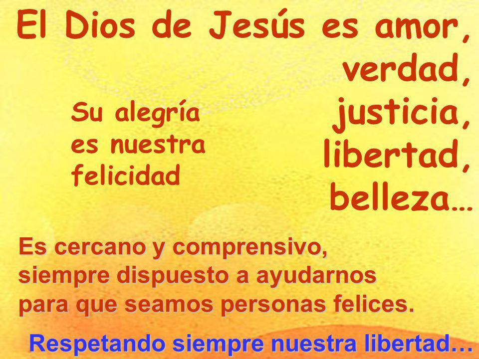 El Dios de Jesús es amor, verdad, justicia, libertad, belleza… Su alegría es nuestra felicidad Es cercano y comprensivo, siempre dispuesto a ayudarnos