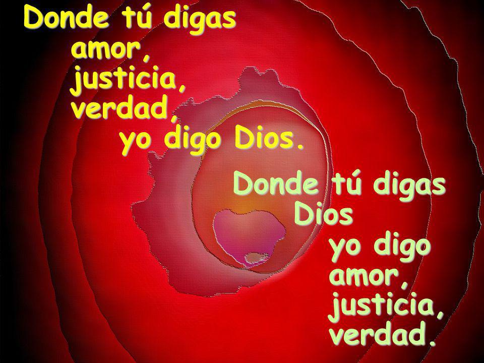 Donde tú digas amor, justicia, verdad, yo digo Dios. Donde tú digas Dios yo digo amor, justicia, verdad.